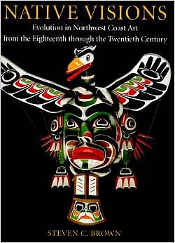Steven C. Brown, Native Visions: Evolution in Northwest Coast Art from the Eighteenth through the Twenthieth Century