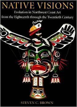 Steven C. Brown, Native Visions: Evolution in Northwest Coast Art from the Eighteenth through the Twenthieth Century