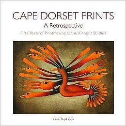 Leslie Boyd Ryan, Cape Dorset Prints: A Retrospective: Fifty Years of Printmaking at the Kinngait Studios